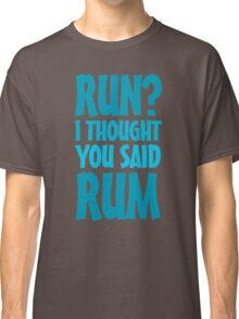 Run? I thought you said rum Classic T-Shirt
