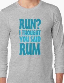 Run? I thought you said rum Long Sleeve T-Shirt