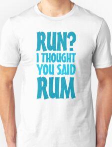 Run? I thought you said rum Unisex T-Shirt