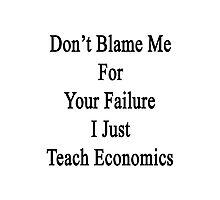 Don't Blame Me For Your Failure I Just Teach Economics  Photographic Print