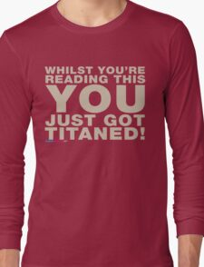 Whilst You're Reading This You Just Got Titaned Long Sleeve T-Shirt