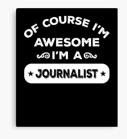 OF COURSE I'M AWESOME I'M A JOURNALIST Canvas Print