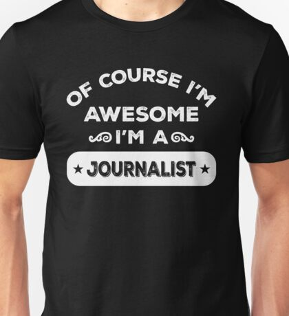 OF COURSE I'M AWESOME I'M A JOURNALIST Unisex T-Shirt