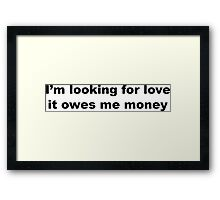 I'm Looking For Love, It Owes Me Money. Framed Print