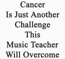 Cancer Is Just Another Challenge This Music Teacher Will Overcome by supernova23