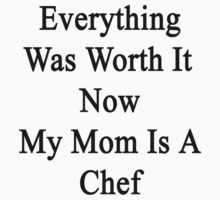 Everything Was Worth It Now My Mom Is A Chef  by supernova23