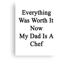 Everything Was Worth It Now My Dad Is A Chef  Canvas Print