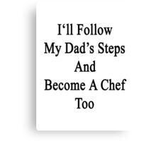 I'll Follow My Dad's Steps And Become A Chef Too  Canvas Print