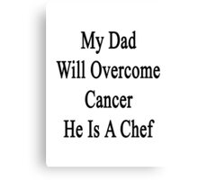 My Dad Will Overcome Cancer He Is A Chef  Canvas Print