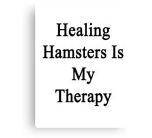 Healing Hamsters Is My Therapy  Canvas Print