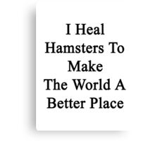 I Heal Hamsters To Make The World A Better Place  Canvas Print