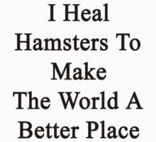 I Heal Hamsters To Make The World A Better Place  by supernova23