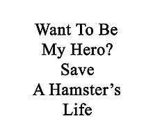 Want To Be My Hero? Save A Hamster's Life  Photographic Print