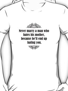 Never marry a man who hates his mother, because he'll end up hating you. T-Shirt