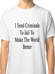 I Send Criminals To Jail To Make The World Better  Classic T-Shirt