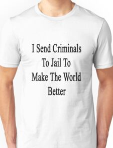 I Send Criminals To Jail To Make The World Better  Unisex T-Shirt