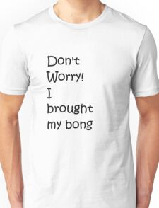 Don't Worry! I brought my bong Unisex T-Shirt