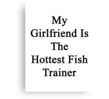 My Girlfriend Is The Hottest Fish Trainer  Canvas Print