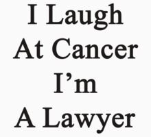 I Laugh At Cancer I'm A Lawyer  by supernova23