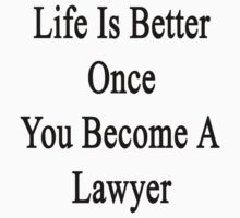 Life Is Better Once You Become A Lawyer  by supernova23