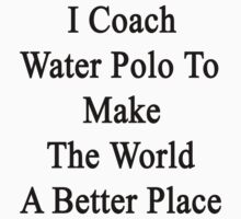I Coach Water Polo To Make The World A Better Place  by supernova23