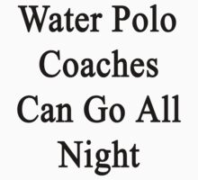 Water Polo Coaches Can Go All Night  by supernova23