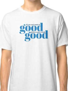 If you can't make it good, at least make it look good.  Classic T-Shirt