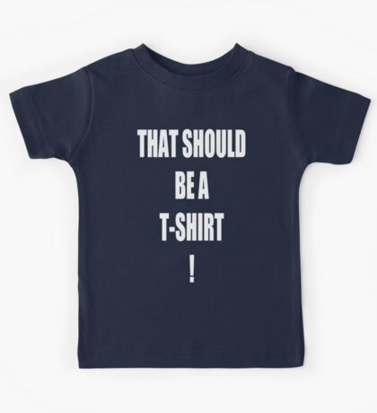 THAT SHOULD BE A T-SHIRT! Kids Tee