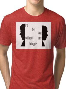 I'd be lost without my blogger. Tri-blend T-Shirt