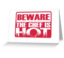 Beware the chef is hot Greeting Card