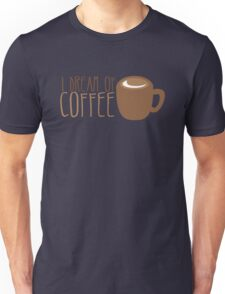 I dream of COFFEE  Unisex T-Shirt