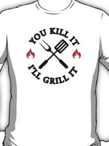 You kill it I'll grill it T-Shirt