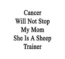 Cancer Will Not Stop My Mom She Is A Sheep Trainer  Photographic Print