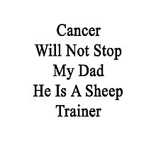 Cancer Will Not Stop My Dad He Is A Sheep Trainer  Photographic Print