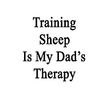 Training Sheep Is My Dad's Therapy  Photographic Print