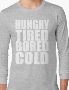 Hungry,Tired,Bored,COLD, Long Sleeve T-Shirt
