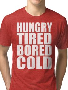 Hungry,Tired,Bored,COLD, Tri-blend T-Shirt