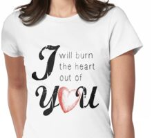 I will burn the heart out of you Womens Fitted T-Shirt