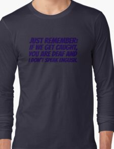 Just remember: if we get caught, you are deaf and I don't speak english Long Sleeve T-Shirt