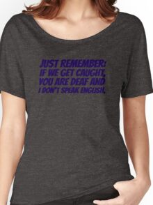 Just remember: if we get caught, you are deaf and I don't speak english Women's Relaxed Fit T-Shirt