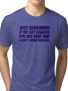 Just remember: if we get caught, you are deaf and I don't speak english Tri-blend T-Shirt