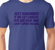 Just remember: if we get caught, you are deaf and I don't speak english Unisex T-Shirt