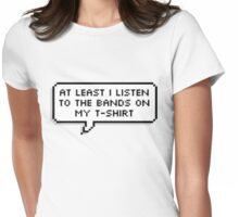 At Least I Listen to the Bands on my T-Shirt Womens Fitted T-Shirt