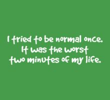 I tried to be normal once. It was the worst two minutes of my life. Baby Tee