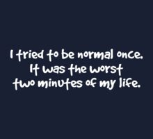 I tried to be normal once. It was the worst two minutes of my life. One Piece - Long Sleeve