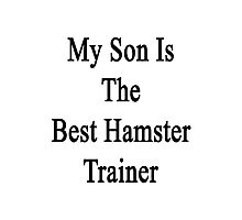 My Son Is The Best Hamster Trainer  Photographic Print