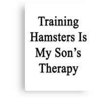 Training Hamsters Is My Son's Therapy  Canvas Print