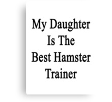 My Daughter Is The Best Hamster Trainer  Canvas Print