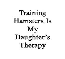 Training Hamsters Is My Daughter's Therapy  Photographic Print