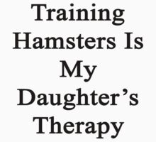 Training Hamsters Is My Daughter's Therapy  by supernova23